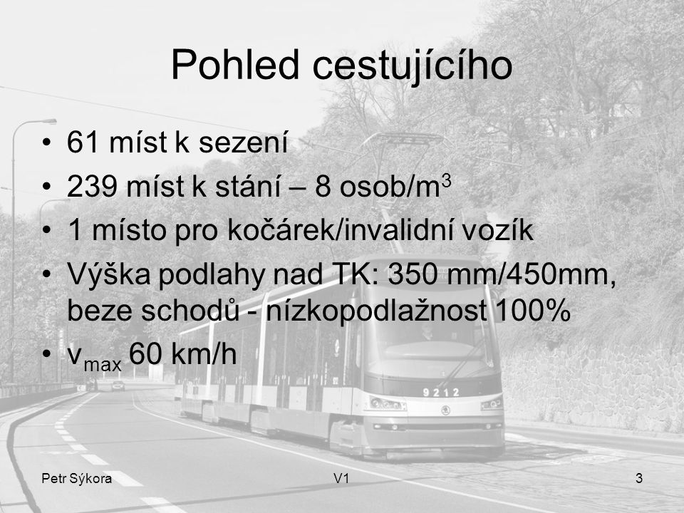Petr SýkoraV13 Pohled cestujícího 61 míst k sezení 239 míst k stání – 8 osob/m 3 1 místo pro kočárek/invalidní vozík Výška podlahy nad TK: 350 mm/450mm, beze schodů - nízkopodlažnost 100% v max 60 km/h