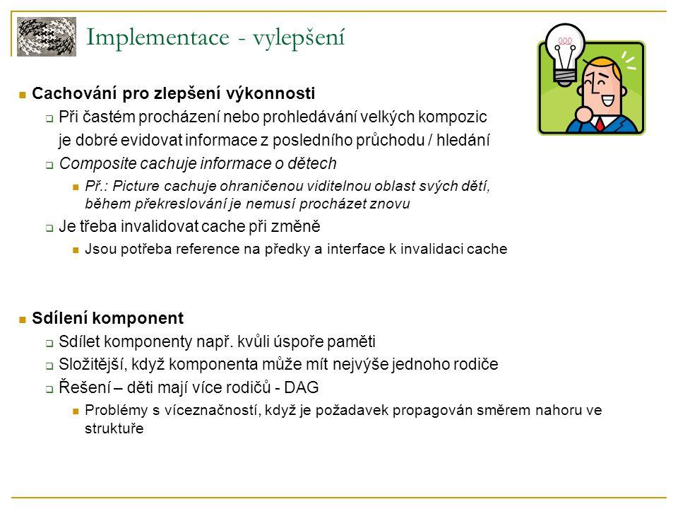 Implementace - vylepšení Cachování pro zlepšení výkonnosti  Při častém procházení nebo prohledávání velkých kompozic je dobré evidovat informace z posledního průchodu / hledání  Composite cachuje informace o dětech Př.: Picture cachuje ohraničenou viditelnou oblast svých dětí, během překreslování je nemusí procházet znovu  Je třeba invalidovat cache při změně Jsou potřeba reference na předky a interface k invalidaci cache Sdílení komponent  Sdílet komponenty např.