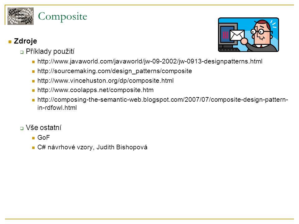 Composite Zdroje  Příklady použití http://www.javaworld.com/javaworld/jw-09-2002/jw-0913-designpatterns.html http://sourcemaking.com/design_patterns/composite http://www.vincehuston.org/dp/composite.html http://www.coolapps.net/composite.htm http://composing-the-semantic-web.blogspot.com/2007/07/composite-design-pattern- in-rdfowl.html  Vše ostatní GoF C# návrhové vzory, Judith Bishopová