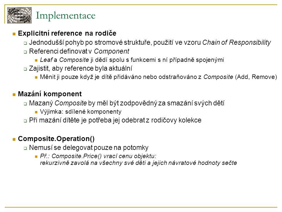 Implementace Explicitní reference na rodiče  Jednodušší pohyb po stromové struktuře, použití ve vzoru Chain of Responsibility  Referenci definovat v Component Leaf a Composite ji dědí spolu s funkcemi s ní případně spojenými  Zajistit, aby reference byla aktuální Měnit ji pouze když je dítě přidáváno nebo odstraňováno z Composite (Add, Remove) Mazání komponent  Mazaný Composite by měl být zodpovědný za smazání svých dětí Výjimka: sdílené komponenty  Při mazání dítěte je potřeba jej odebrat z rodičovy kolekce Composite.Operation()  Nemusí se delegovat pouze na potomky Př.: Composite.Price() vrací cenu objektu: rekurzivně zavolá na všechny své děti a jejich návratové hodnoty sečte