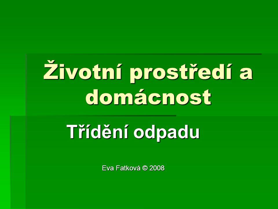 Životní prostředí a domácnost Třídění odpadu Eva Fatková © 2008