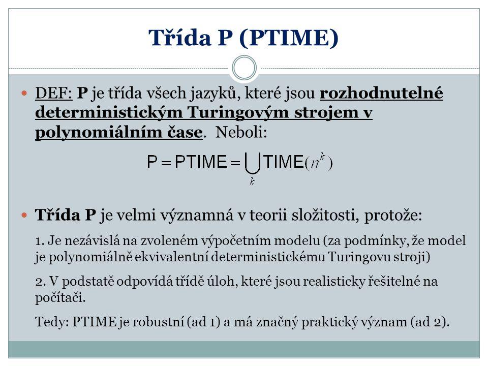 Třída P (PTIME) DEF: P je třída všech jazyků, které jsou rozhodnutelné deterministickým Turingovým strojem v polynomiálním čase. Neboli: Třída P je ve