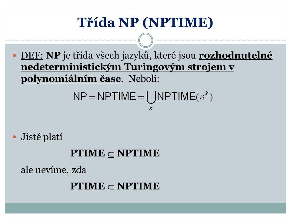 Třída NP (NPTIME) DEF: NP je třída všech jazyků, které jsou rozhodnutelné nedeterministickým Turingovým strojem v polynomiálním čase. Neboli: Jistě pl