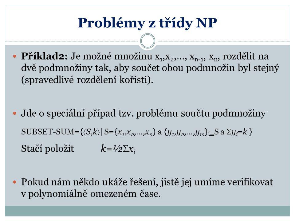 Problémy z třídy NP Příklad2: Je možné množinu x 1,x 2,…, x n-1, x n, rozdělit na dvě podmnožiny tak, aby součet obou podmnožin byl stejný (spravedliv