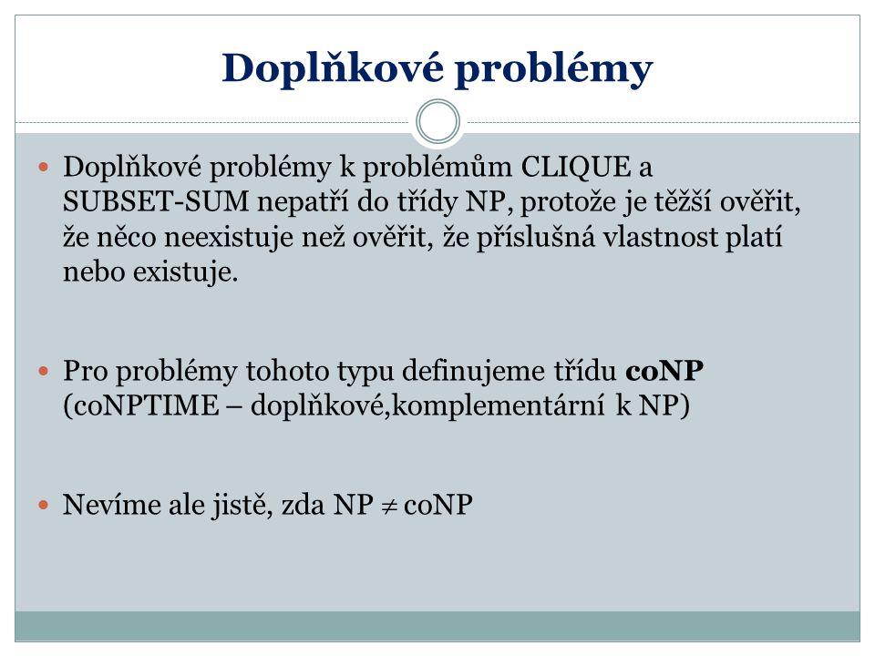 Doplňkové problémy Doplňkové problémy k problémům CLIQUE a SUBSET-SUM nepatří do třídy NP, protože je těžší ověřit, že něco neexistuje než ověřit, že