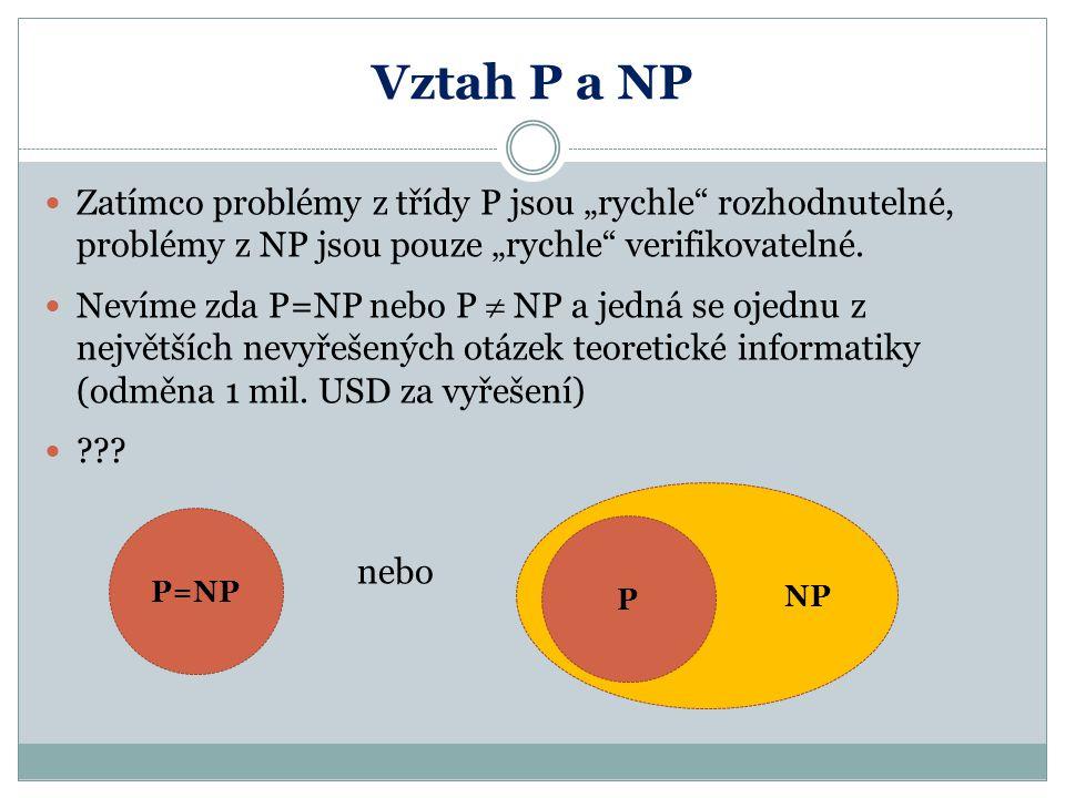 """Vztah P a NP Zatímco problémy z třídy P jsou """"rychle"""" rozhodnutelné, problémy z NP jsou pouze """"rychle"""" verifikovatelné. Nevíme zda P=NP nebo P  NP a"""