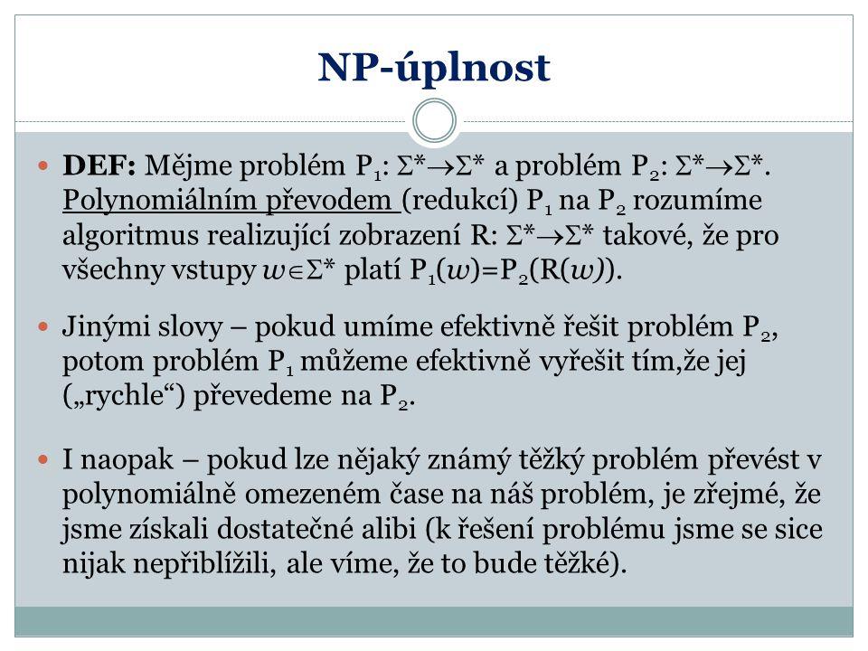 NP-úplnost DEF: Mějme problém P 1 :  *  * a problém P 2 :  *  *. Polynomiálním převodem (redukcí) P 1 na P 2 rozumíme algoritmus realizující zob