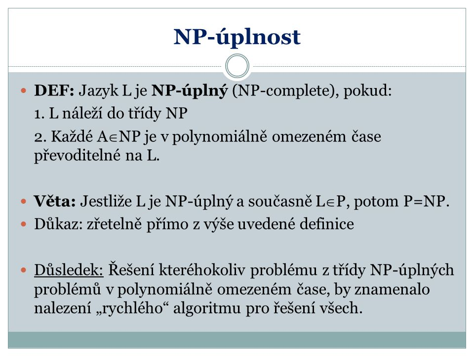 NP-úplnost DEF: Jazyk L je NP-úplný (NP-complete), pokud: 1. L náleží do třídy NP 2. Každé A  NP je v polynomiálně omezeném čase převoditelné na L. V