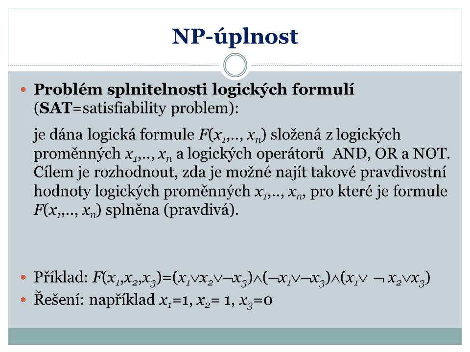 NP-úplnost Problém splnitelnosti logických formulí (SAT=satisfiability problem): je dána logická formule F(x 1,.., x n ) složená z logických proměnnýc