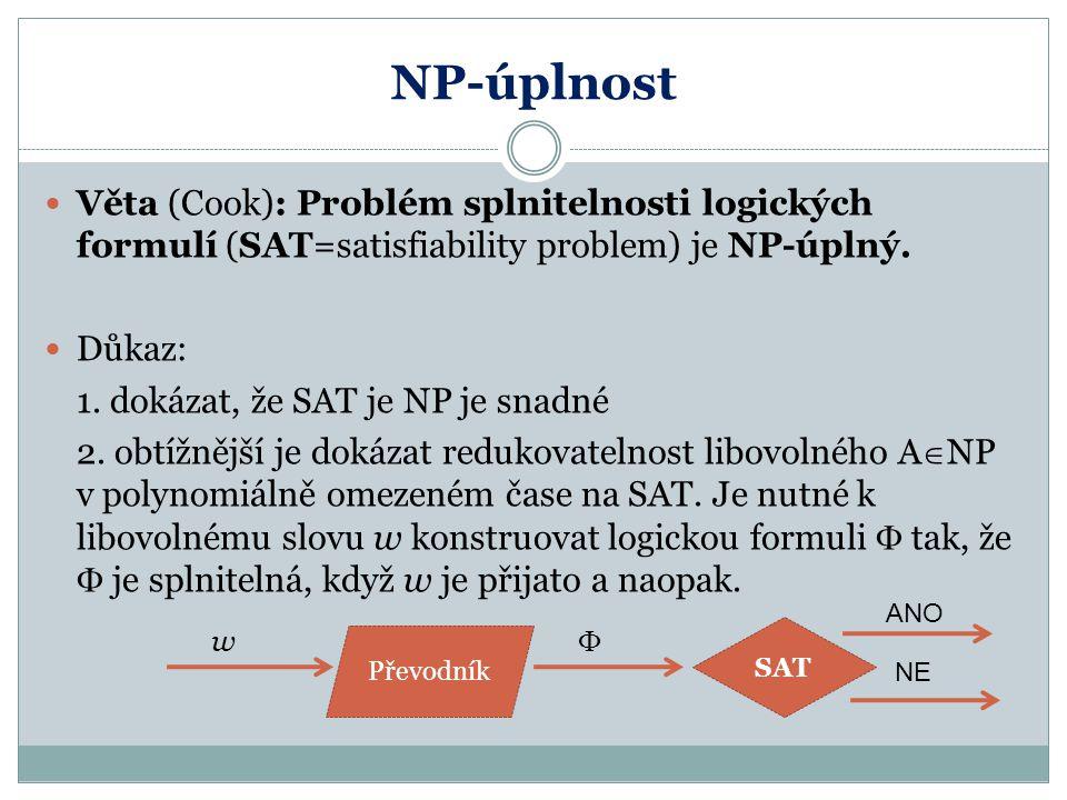 NP-úplnost Věta (Cook): Problém splnitelnosti logických formulí (SAT=satisfiability problem) je NP-úplný. Důkaz: 1. dokázat, že SAT je NP je snadné 2.