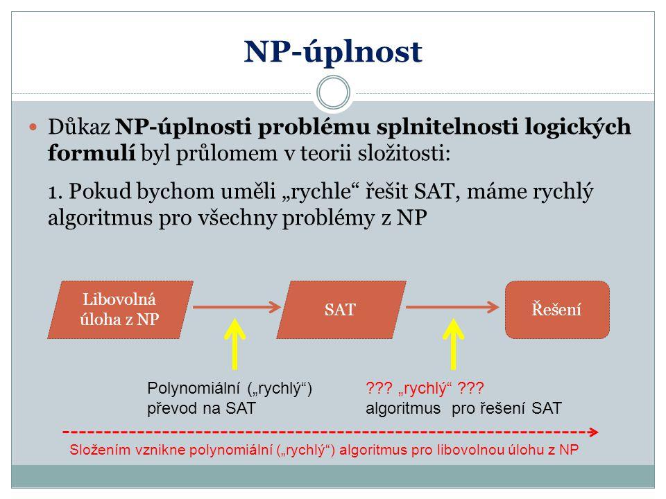 """NP-úplnost Důkaz NP-úplnosti problému splnitelnosti logických formulí byl průlomem v teorii složitosti: 1. Pokud bychom uměli """"rychle"""" řešit SAT, máme"""