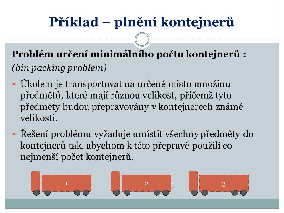 Příklad – plnění kontejnerů Problém určení minimálního počtu kontejnerů : (bin packing problem) Úkolem je transportovat na určené místo množinu předmě