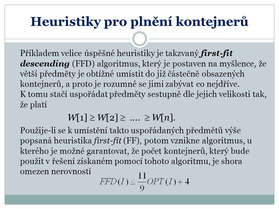 Heuristiky pro plnění kontejnerů Příkladem velice úspěšné heuristiky je takzvaný first-fit descending (FFD) algoritmus, který je postaven na myšlence,