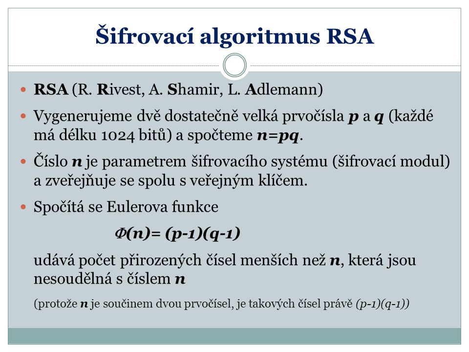 Šifrovací algoritmus RSA RSA (R. Rivest, A. Shamir, L. Adlemann) Vygenerujeme dvě dostatečně velká prvočísla p a q (každé má délku 1024 bitů) a spočte