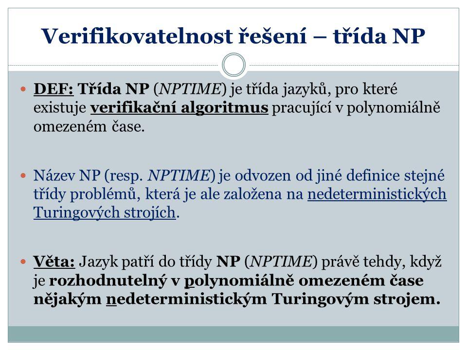 Verifikovatelnost řešení – třída NP DEF: Třída NP (NPTIME) je třída jazyků, pro které existuje verifikační algoritmus pracující v polynomiálně omezené