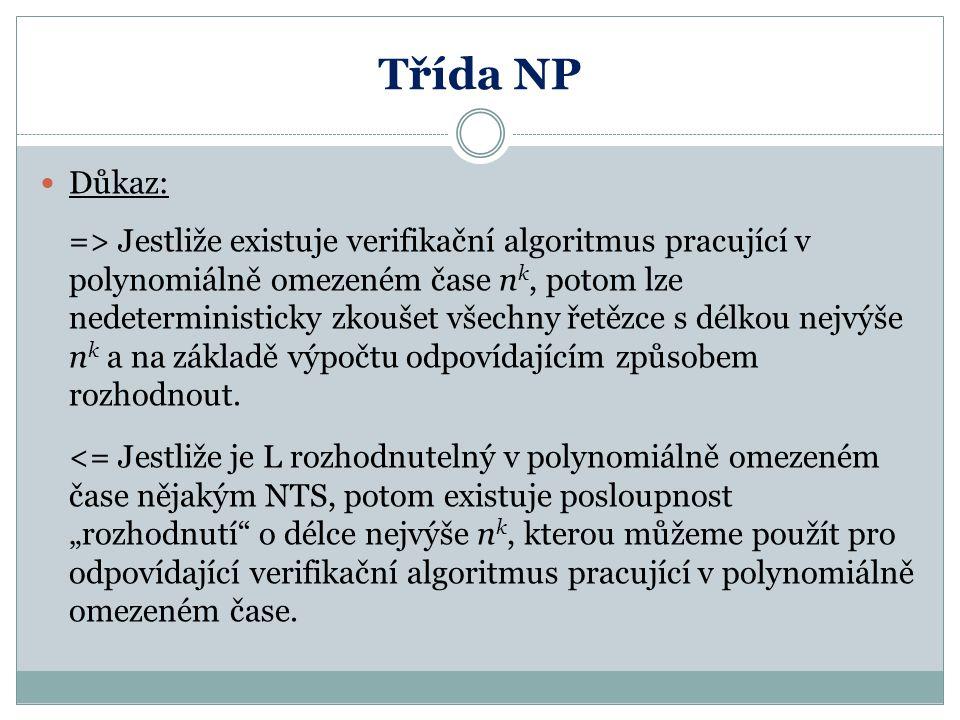 Třída NP Důkaz: => Jestliže existuje verifikační algoritmus pracující v polynomiálně omezeném čase n k, potom lze nedeterministicky zkoušet všechny ře