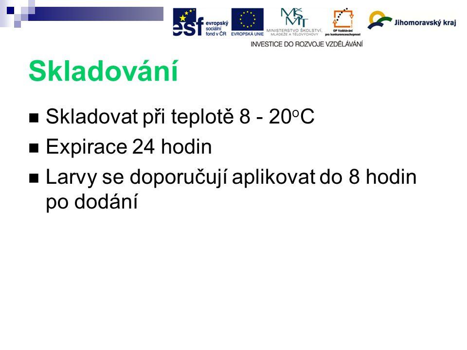 Skladování Skladovat při teplotě 8 - 20 o C Expirace 24 hodin Larvy se doporučují aplikovat do 8 hodin po dodání