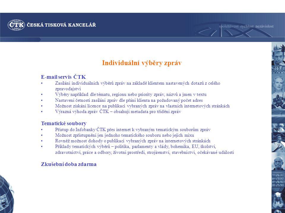 Individuální výběry zpráv E-mail servis ČTK Zasílání individuálních výběrů zpráv na základě klientem nastavených dotazů z celého zpravodajství Výběry například dle tématu, regionu nebo priority zpráv, názvů a jmen v textu Nastavení četnosti zasílání zpráv dle přání klienta na požadovaný počet adres Možnost získání licence na publikaci vybraných zpráv na vlastních internetových stránkách Výrazná výhoda zpráv ČTK – obsahují metadata pro třídění zpráv Tematické soubory Přístup do Infobanky ČTK přes internet k vybraným tematickým souborům zpráv Možnost zpřístupnění jen jednoho tematického souboru nebo jejich mixu Rovněž možnost dohody o publikaci vybraných zpráv na internetových stránkách Příklady tematických výběrů – politika, parlamenty a vlády, bohemika, EU, školství, zdravotnictví, práce a odbory, životní prostředí, strojírenství, stavebnictví, očekávané události Zkušební doba zdarma
