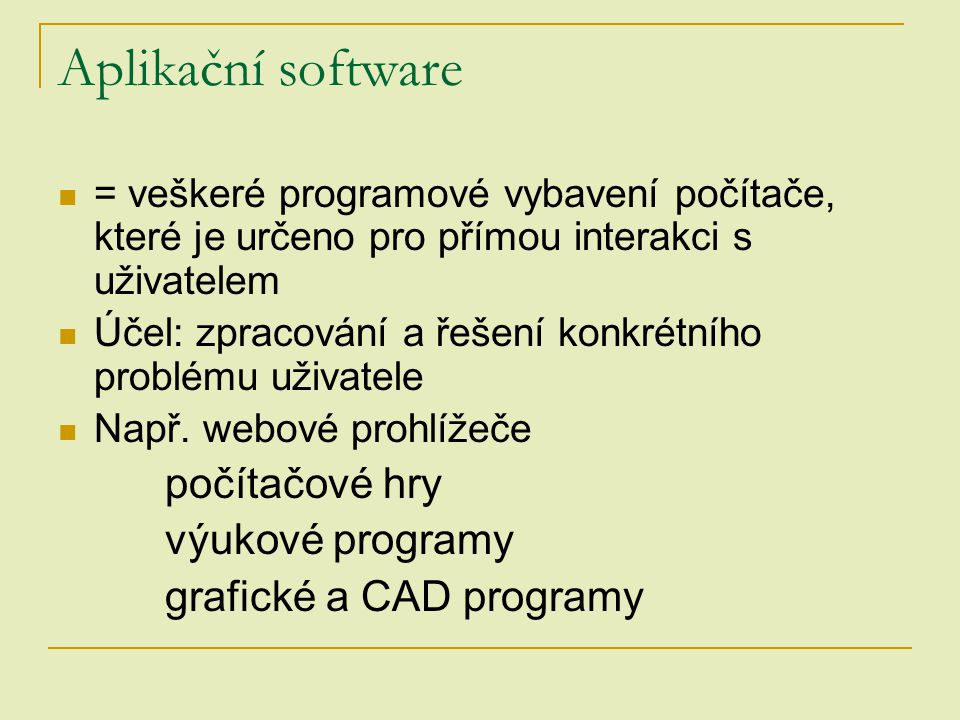 Aplikační software = veškeré programové vybavení počítače, které je určeno pro přímou interakci s uživatelem Účel: zpracování a řešení konkrétního pro