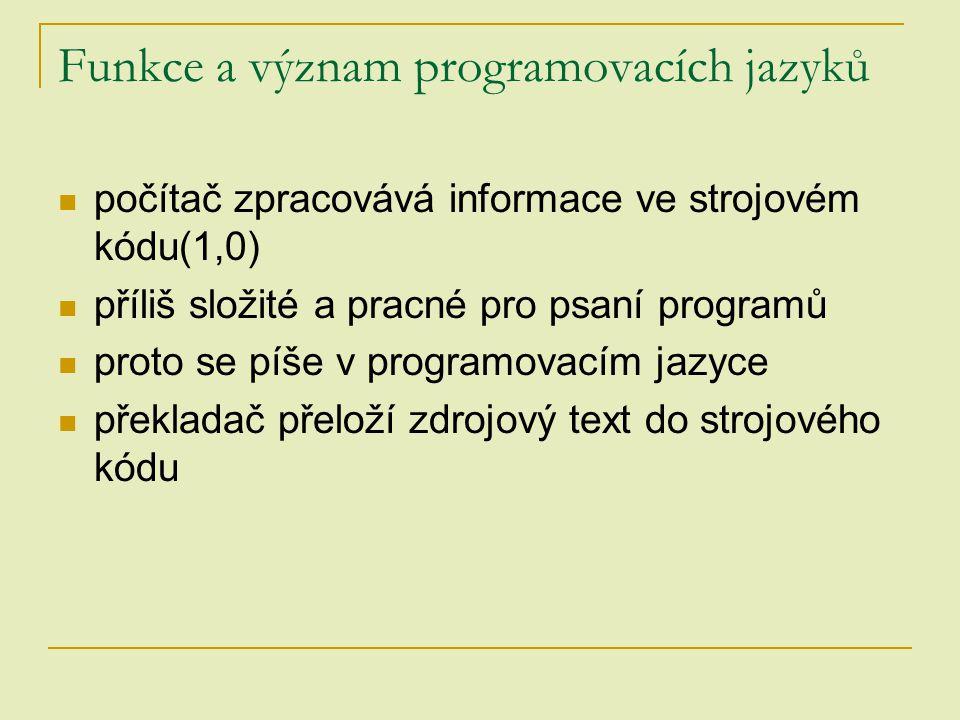 Funkce a význam programovacích jazyků počítač zpracovává informace ve strojovém kódu(1,0) příliš složité a pracné pro psaní programů proto se píše v p