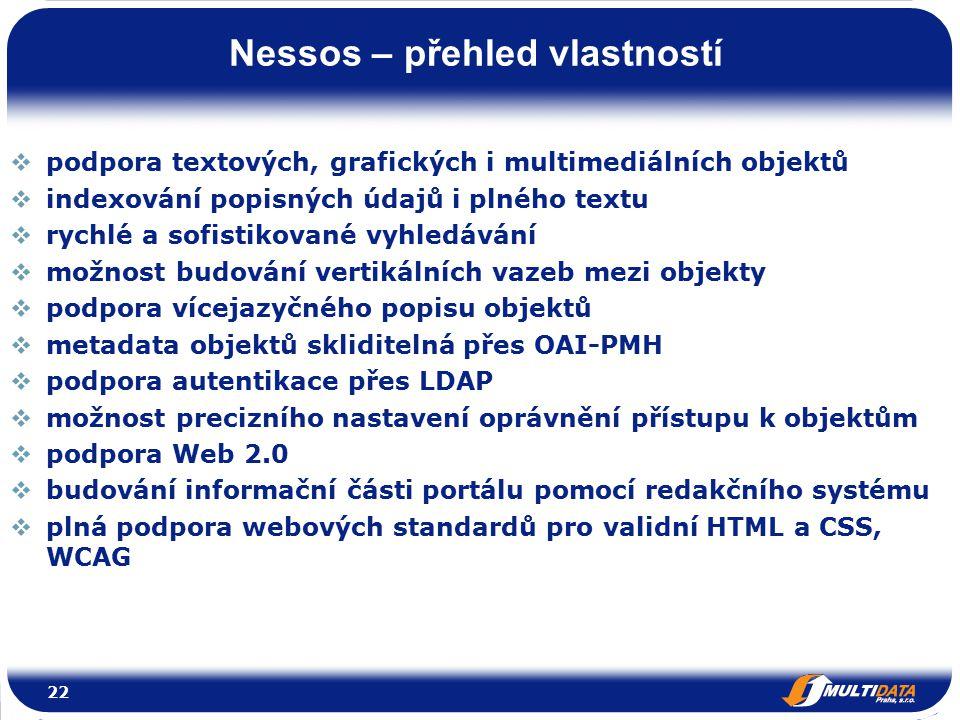 Nessos – přehled vlastností 22  podpora textových, grafických i multimediálních objektů  indexování popisných údajů i plného textu  rychlé a sofistikované vyhledávání  možnost budování vertikálních vazeb mezi objekty  podpora vícejazyčného popisu objektů  metadata objektů skliditelná přes OAI-PMH  podpora autentikace přes LDAP  možnost precizního nastavení oprávnění přístupu k objektům  podpora Web 2.0  budování informační části portálu pomocí redakčního systému  plná podpora webových standardů pro validní HTML a CSS, WCAG