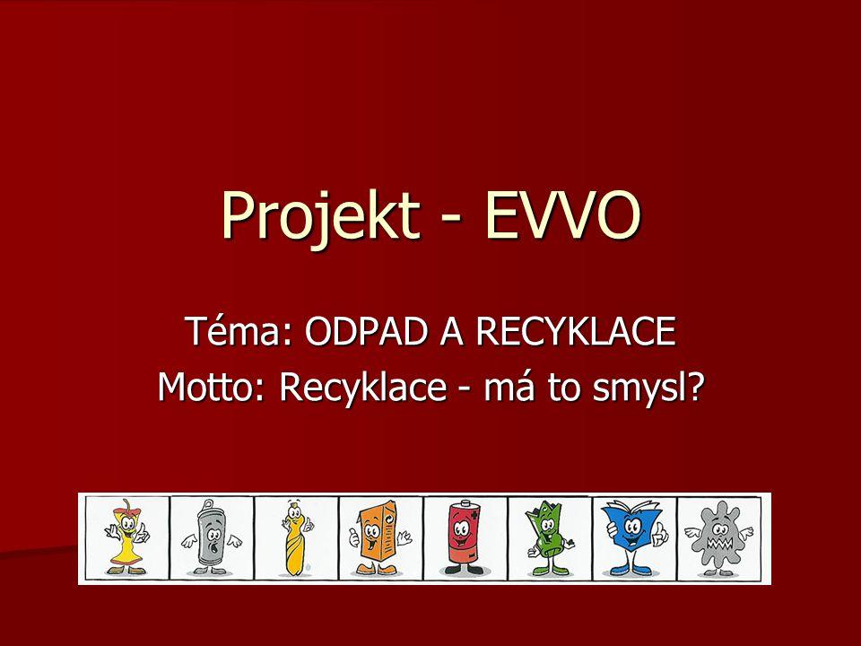 Projekt - EVVO Téma: ODPAD A RECYKLACE Motto: Recyklace - má to smysl?