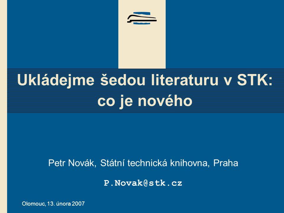 Olomouc, 13. února 2007 Ukládejme šedou literaturu v STK: co je nového Petr Novák, Státní technická knihovna, Praha P.Novak@stk.cz