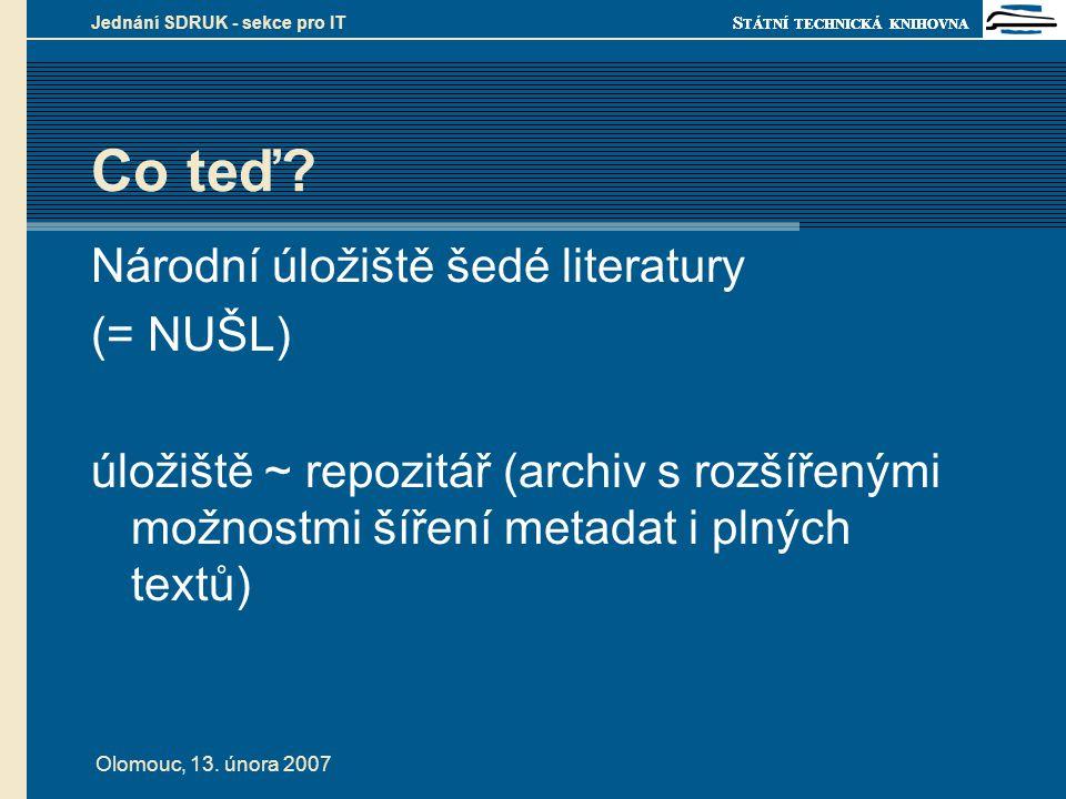 S TÁTNÍ TECHNICKÁ KNIHOVNA Olomouc, 13. února 2007 Jednání SDRUK - sekce pro IT Co teď? Národní úložiště šedé literatury (= NUŠL) úložiště ~ repozitář
