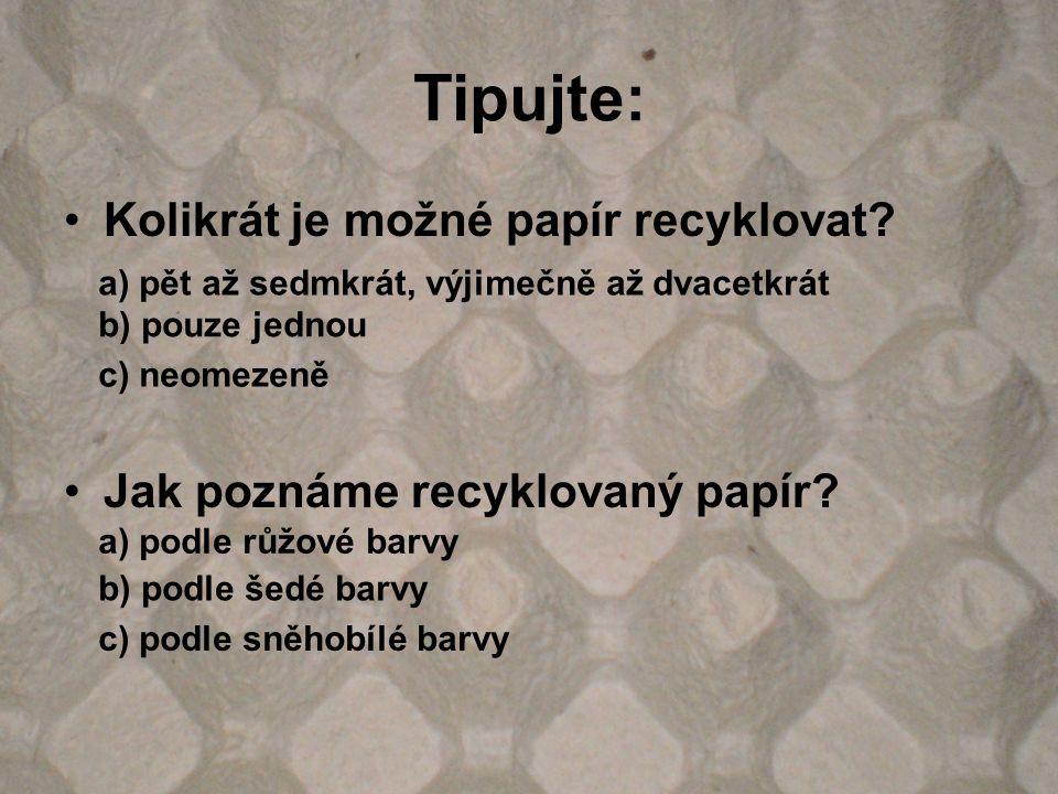 Tipujte: Kolikrát je možné papír recyklovat? Jak poznáme recyklovaný papír? a) pět až sedmkrát, výjimečně až dvacetkrát b) pouze jednou c) neomezeně a