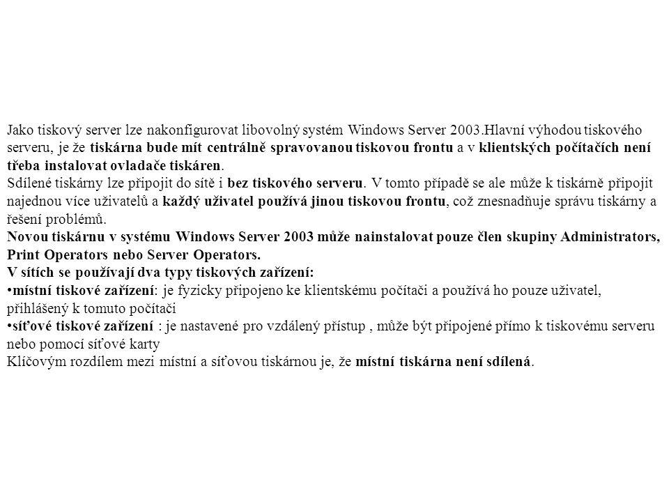 Jako tiskový server lze nakonfigurovat libovolný systém Windows Server 2003.Hlavní výhodou tiskového serveru, je že tiskárna bude mít centrálně spravovanou tiskovou frontu a v klientských počítačích není třeba instalovat ovladače tiskáren.