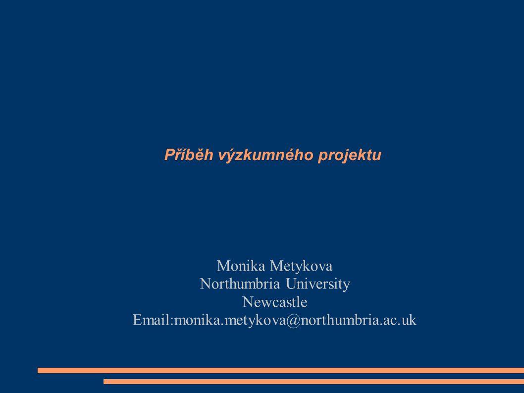Příběh výzkumného projektu Monika Metykova Northumbria University Newcastle Email:monika.metykova@northumbria.ac.uk
