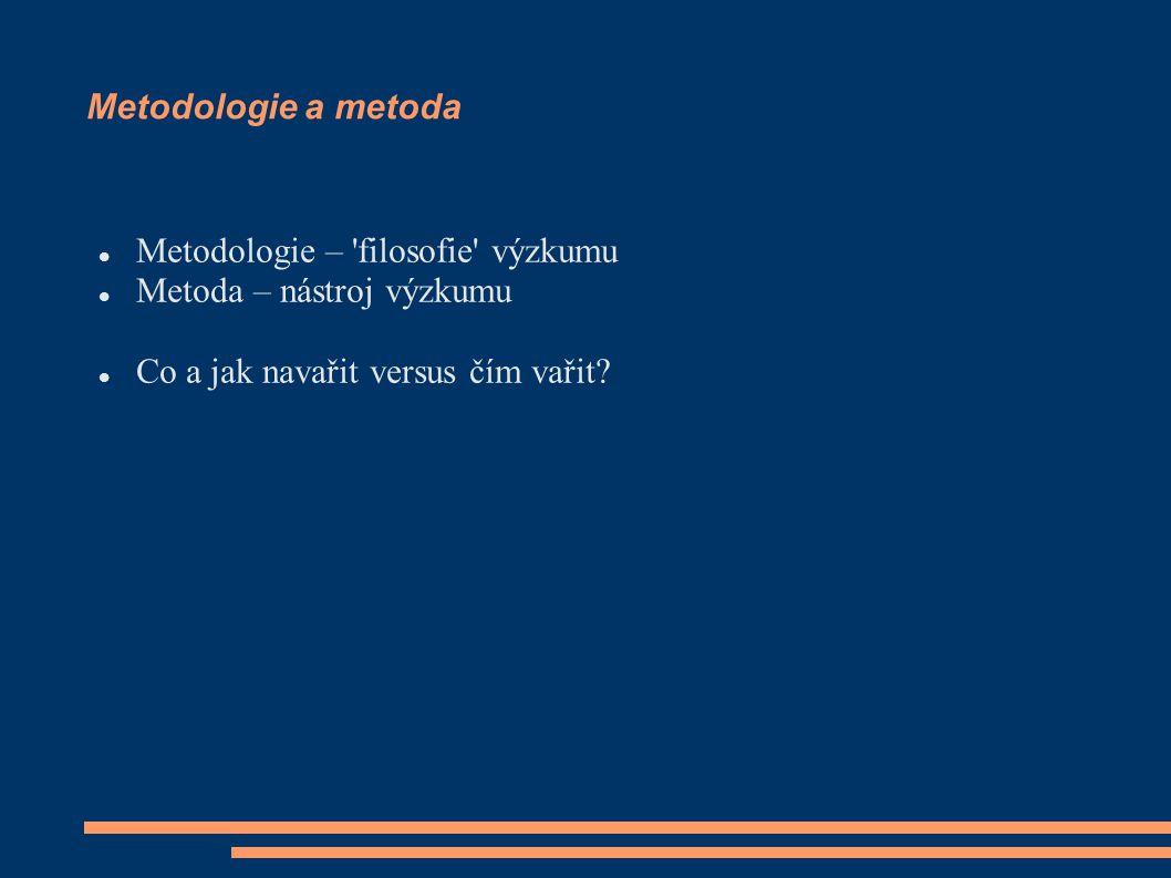 Metodologie a metoda Metodologie – 'filosofie' výzkumu Metoda – nástroj výzkumu Co a jak navařit versus čím vařit?