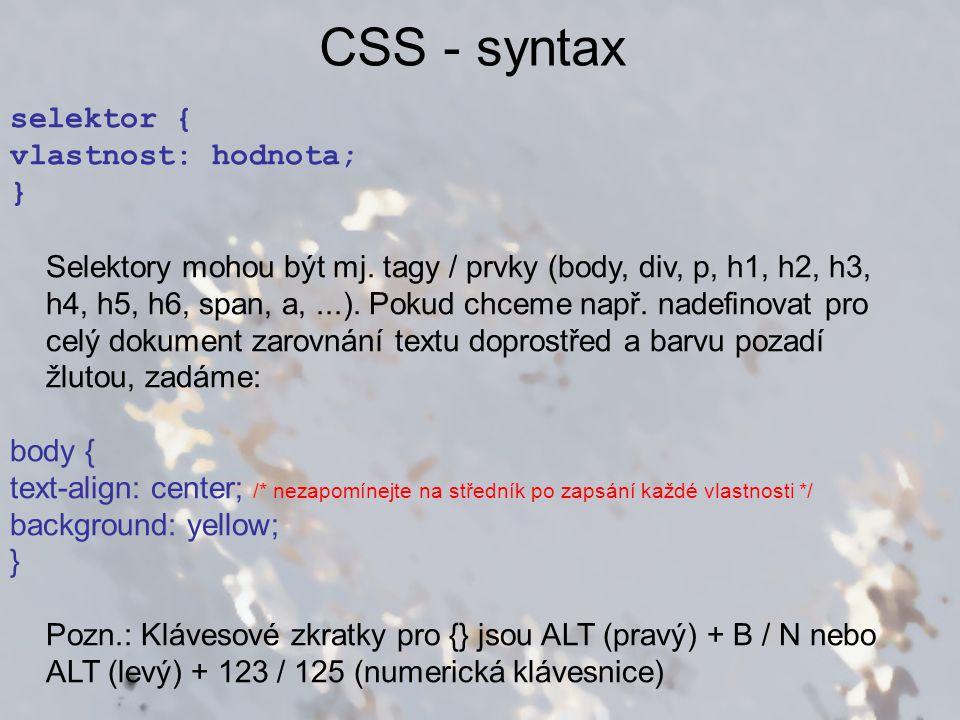CSS - syntax selektor { vlastnost: hodnota; } Selektory mohou být mj. tagy / prvky (body, div, p, h1, h2, h3, h4, h5, h6, span, a,...). Pokud chceme n