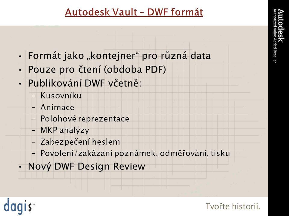 """Autodesk Vault – DWF formát Formát jako """"kontejner pro různá data Pouze pro čtení (obdoba PDF) Publikování DWF včetně: –Kusovníku –Animace –Polohové reprezentace –MKP analýzy –Zabezpečení heslem –Povolení/zakázaní poznámek, odměřování, tisku Nový DWF Design Review"""