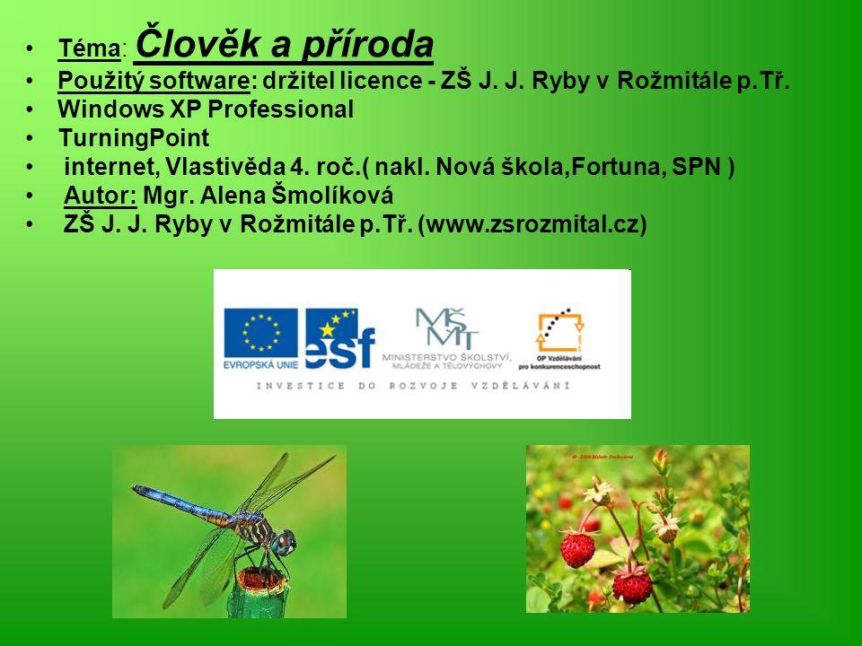 Téma: Člověk a příroda Použitý software: držitel licence - ZŠ J. J. Ryby v Rožmitále p.Tř. Windows XP Professional TurningPoint internet, Vlastivěda 4