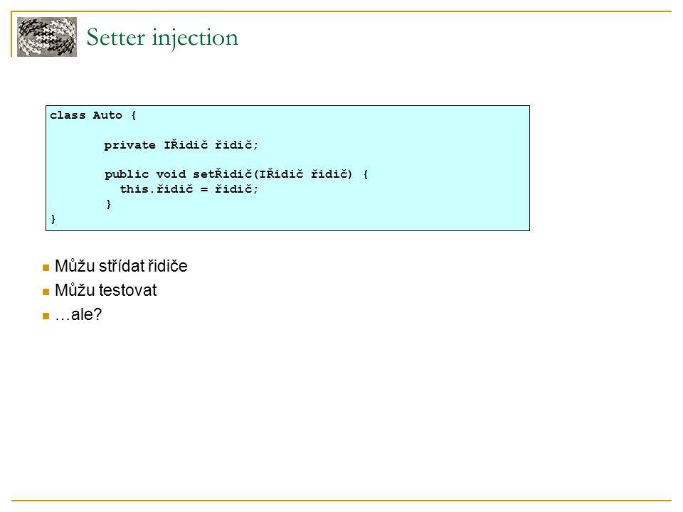 Setter injection - problémy Objekt nemusí mít bez závislosti smysl Závislost nemusím chtít měnit za běhu Použití: class PersonalMessageHandler { private IMessageSender sender; public PersonalMessageHandler(IMessageSender sender) { this.sender = sender; } public void send(Message message, Person recipient) { sender.send(message, recipient); } handler = new PersonalMessageHandler(container.getSMTPMailSender()); handler.send(…);