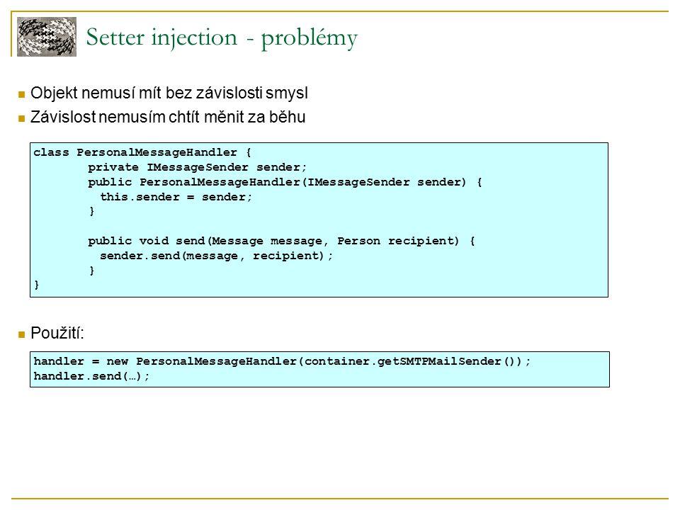 Setter injection - problémy Objekt nemusí mít bez závislosti smysl Závislost nemusím chtít měnit za běhu Použití: class PersonalMessageHandler { priva