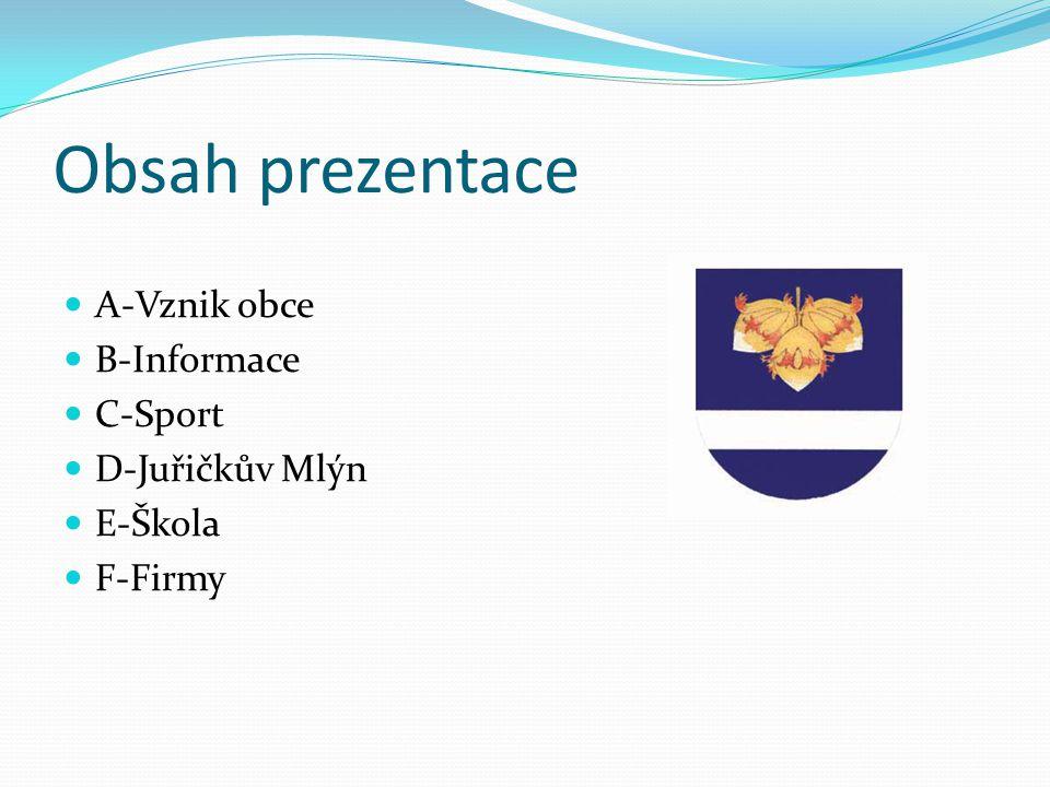 Obsah prezentace A-Vznik obce B-Informace C-Sport D-Juřičkův Mlýn E-Škola F-Firmy