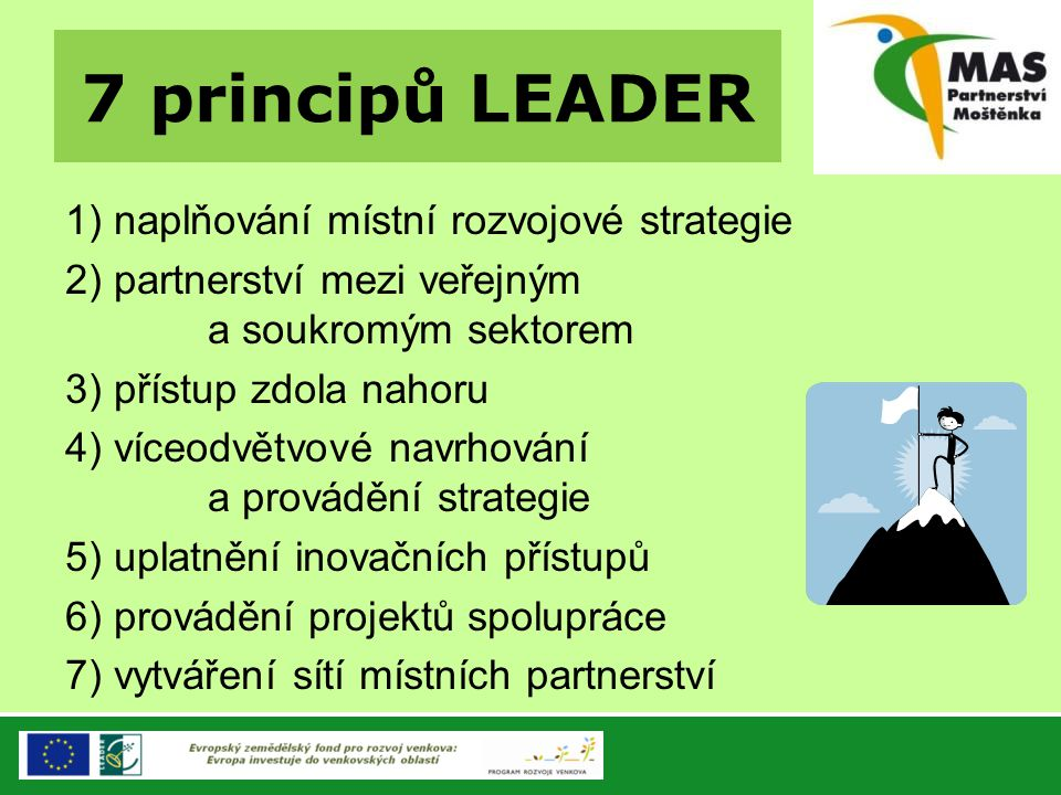 7 principů LEADER 1) naplňování místní rozvojové strategie 2) partnerství mezi veřejným a soukromým sektorem 3) přístup zdola nahoru 4) víceodvětvové
