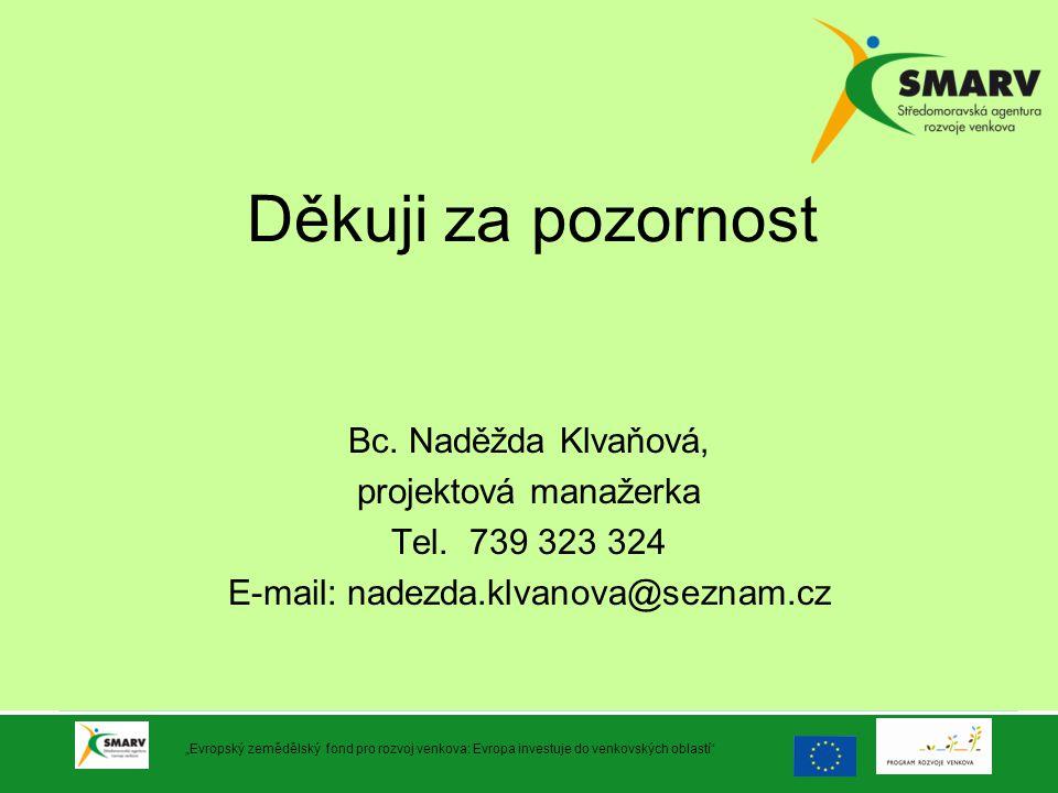 """Děkuji za pozornost Bc. Naděžda Klvaňová, projektová manažerka Tel. 739 323 324 E-mail: nadezda.klvanova@seznam.cz """"Evropský zemědělský fond pro rozvo"""