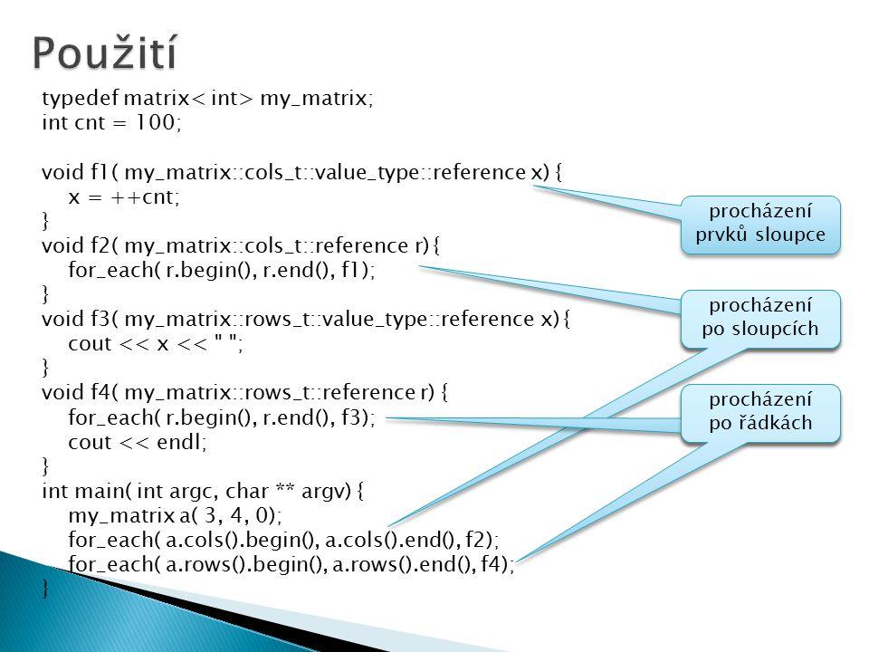  vytvořené třídy musí být kompatibilní s STL kontejnery a algoritmy ◦ všechny vyžadující forward iterator - for_each ◦ pro pomocné třídy cols/rows vytvořit:  typy: iterator, reference, value_type  metody: begin(), end(), size(), bonus: op[]  iterátory: ◦ 5 typů, *, ->, ++, =, ==  celkem 4 pomocné kvazi-kontejnery: ◦ řádky, sloupce, prvky v řádku, prvky v sloupci ◦ to celé znásobeno podporou const (bonus)