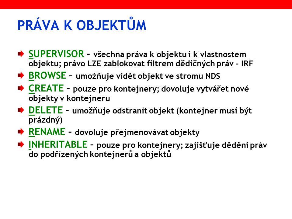PRÁVA K OBJEKTŮM SUPERVISOR – všechna práva k objektu i k vlastnostem objektu; právo LZE zablokovat filtrem dědičných práv - IRF BROWSE – umožňuje vidět objekt ve stromu NDS CREATE – pouze pro kontejnery; dovoluje vytvářet nové objekty v kontejneru DELETE – umožňuje odstranit objekt (kontejner musí být prázdný) RENAME – dovoluje přejmenovávat objekty INHERITABLE – pouze pro kontejnery; zajišťuje dědění práv do podřízených kontejnerů a objektů