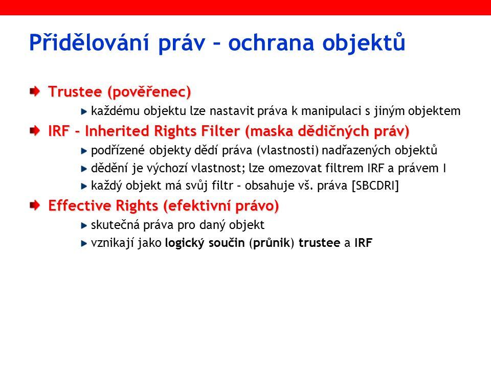 Přidělování práv – ochrana objektů Trustee (pověřenec) každému objektu lze nastavit práva k manipulaci s jiným objektem IRF - Inherited Rights Filter (maska dědičných práv) podřízené objekty dědí práva (vlastnosti) nadřazených objektů dědění je výchozí vlastnost; lze omezovat filtrem IRF a právem I každý objekt má svůj filtr – obsahuje vš.