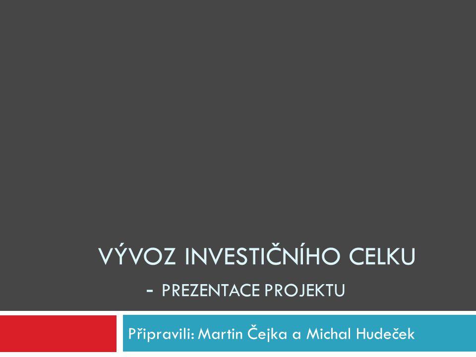 VÝVOZ INVESTIČNÍHO CELKU - PREZENTACE PROJEKTU Připravili: Martin Čejka a Michal Hudeček