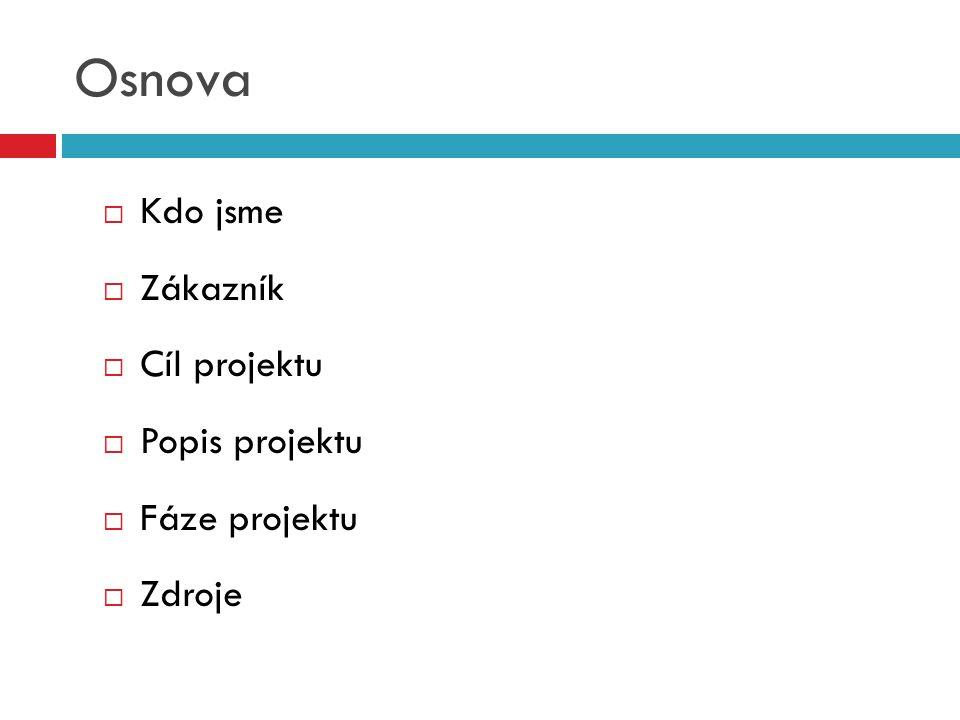 Osnova  Kdo jsme  Zákazník  Cíl projektu  Popis projektu  Fáze projektu  Zdroje