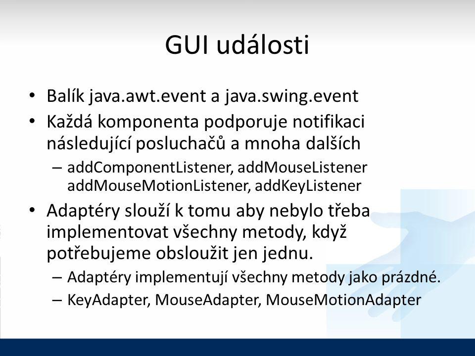 GUI události Balík java.awt.event a java.swing.event Každá komponenta podporuje notifikaci následující posluchačů a mnoha dalších – addComponentListener, addMouseListener addMouseMotionListener, addKeyListener Adaptéry slouží k tomu aby nebylo třeba implementovat všechny metody, když potřebujeme obsloužit jen jednu.