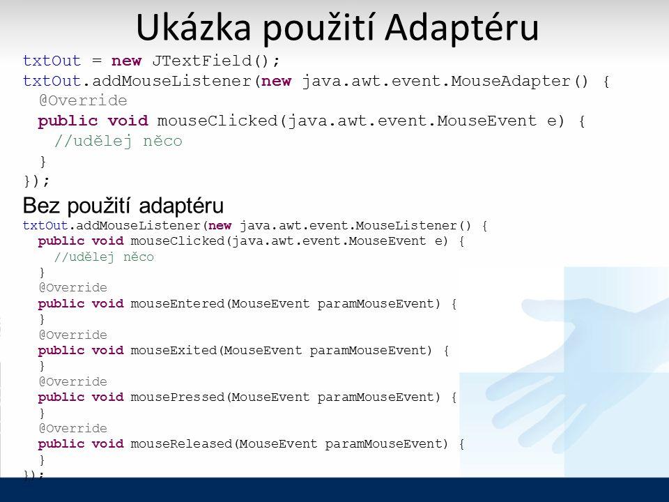 Ukázka použití Adaptéru txtOut = new JTextField(); txtOut.addMouseListener(new java.awt.event.MouseAdapter() { @Override public void mouseClicked(java.awt.event.MouseEvent e) { //udělej něco } }); Bez použití adaptéru txtOut.addMouseListener(new java.awt.event.MouseListener() { public void mouseClicked(java.awt.event.MouseEvent e) { //udělej něco } @Override public void mouseEntered(MouseEvent paramMouseEvent) { } @Override public void mouseExited(MouseEvent paramMouseEvent) { } @Override public void mousePressed(MouseEvent paramMouseEvent) { } @Override public void mouseReleased(MouseEvent paramMouseEvent) { } });