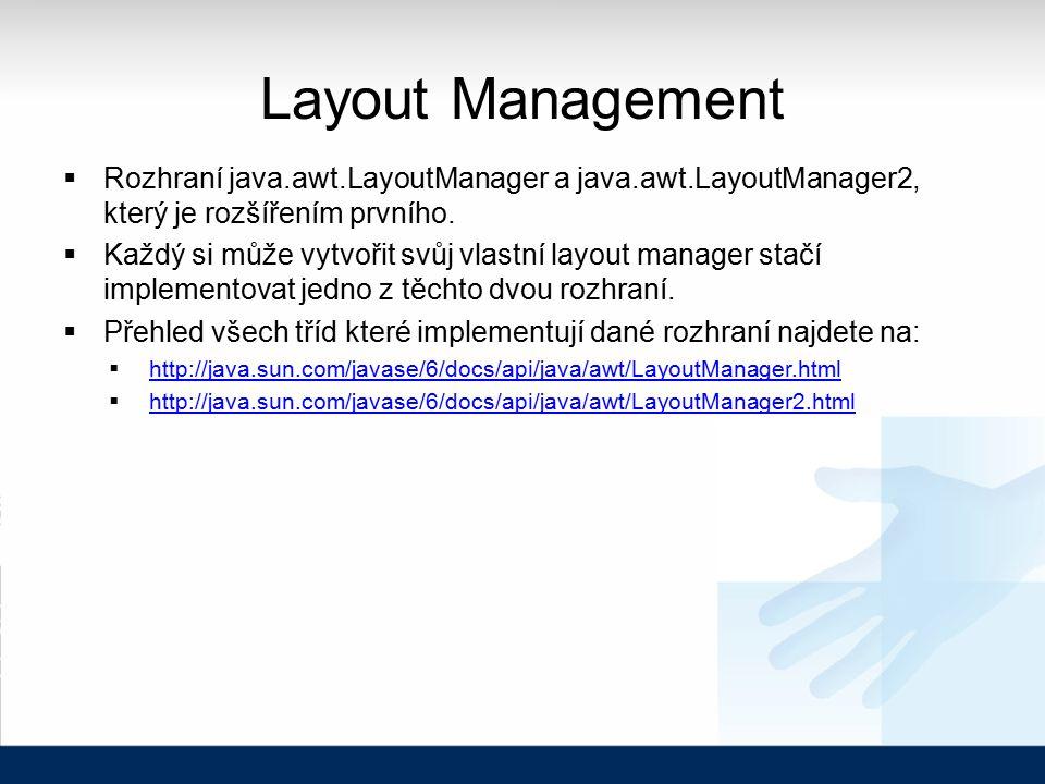 Layout Management  Rozhraní java.awt.LayoutManager a java.awt.LayoutManager2, který je rozšířením prvního.