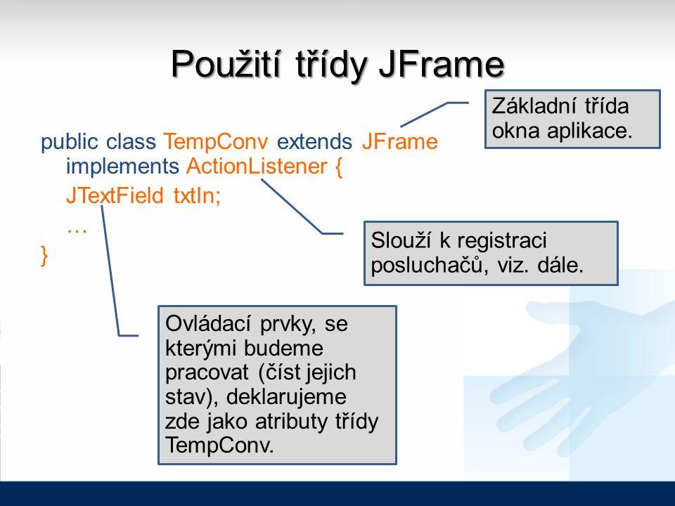 Použití třídy JFrame public class TempConv extends JFrame implements ActionListener { JTextField txtIn; … } Ovládací prvky, se kterými budeme pracovat (číst jejich stav), deklarujeme zde jako atributy třídy TempConv.