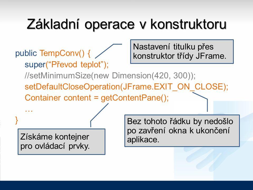 Základní operace v konstruktoru public TempConv() { super( Převod teplot ); //setMinimumSize(new Dimension(420, 300)); setDefaultCloseOperation(JFrame.EXIT_ON_CLOSE); Container content = getContentPane(); … } Získáme kontejner pro ovládací prvky.
